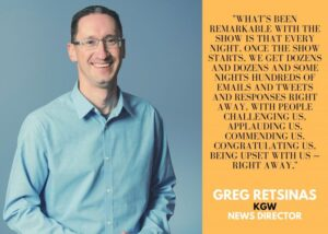 """Image of KGW News Director Greg Retsinas with quote: """"What's been remarkable with the show is that every night, once the show starts, we get dozens and dozens and some nights hundreds of emails and tweets and responses right away, with people challenging us, applauding us, commending us, being upset with us--right away."""""""