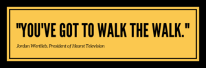 "Quote from Jordan Wertlieb, President of Hearst Television: ""You've got to walk the walk."""