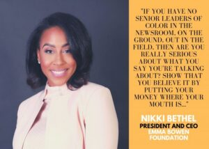 "Image of Nikki Bethel, President and CEO of the Emma Bowen Foundation, with her quote: ""If you have no senior leaders of color in the newsroom, on the ground, out in the field, then are you really serious about what you say you're talking about? Show that you believe it by putting your money where your mouth is..."""