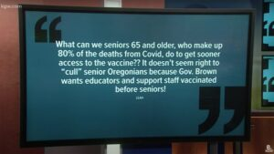 """KGW.com on-screen quote: """"What can we seniors 65 and older, who make up 80% of the deaths from Covid, do to get sooner access to the vaccine?? It doesn't seem right to 'cull' senior Oregonians because Gov. Brown wants educators and support staff vaccinated before seniors!"""""""