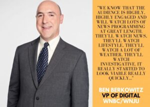 """Image of Ben Berkowitz, VP of Digital, with quote (excerpt: """"we know that the audience is highly, highly engaged and will watch lots of news programming at great length"""""""